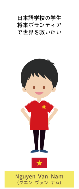 日本語学校の学生 将来ボランティアで世界を救いたい | Nguyen Van Nam(グエン ヴァン ナム)