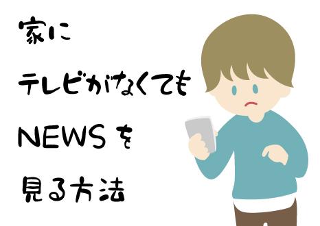 家にテレビがなくても NEWSを見る 方法